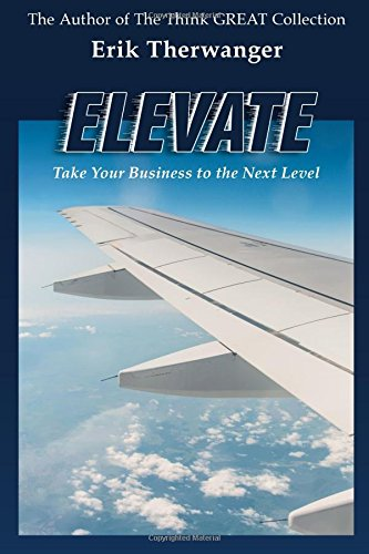 Elevate: Take Your Business to the Next Level (The Think GREAT Collection) (Volume 1): Erik ...