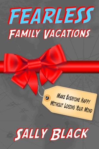 Fearless Family Vacations: Make Everyone Happy Without Losing Your Mind: Sally Black
