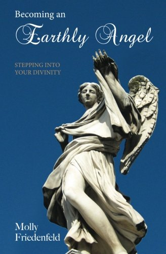 Becoming An Earthly Angel: Stepping into Your Divinity: Molly Friedenfeld