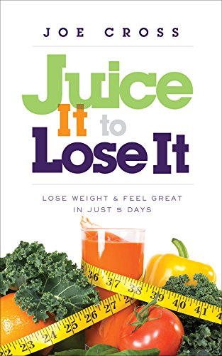 Juice It to Lose It: Lose Weight and Feel Great in Just 5 Days: Cross, Joe