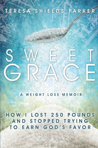 9780991001200: Sweet Grace: How I Lost 250 Pounds and Stopped Trying To Earn God's Favor (The Sweet Series)