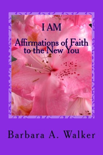 I Am: Affirmations of Faith to the New You: Barbara Anne Walker