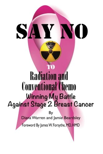 9780991061303: Say No To Radiation and Conventional Chemo: Winning My Battle Against Stage 2 Breast Cancer