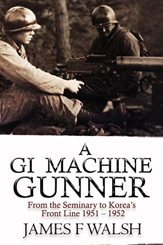 A GI Machine Gunner: From the Seminary to Korea's Front Line 1951 - 1952: Walsh, James F