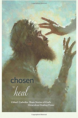 Chosen to Heal: Gifted Catholics Share Stories of God's Miraculous Healing Power: Laura Jamison...