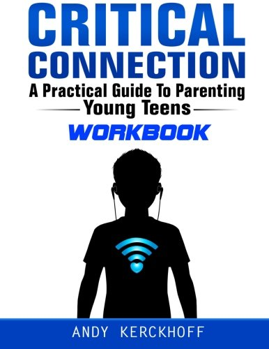 Critical Connection Workbook: A Practical Guide to Parenting Young Teens: Kerckhoff, Andy