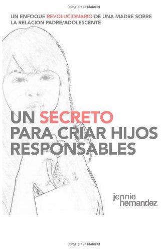 9780991139927: Un Secreto Para Criar Hijos Responsables: Un Enfoque Revolucionario de Una Madre Sobre la Relacion Padre/Adolescente