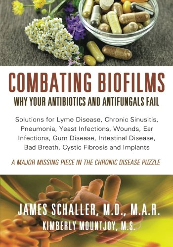 Combating Biofilms: Why Your Antibiotics and Antifungals Fail: Solutions for Lyme Disease, Chronic ...