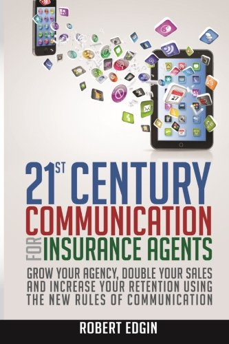 21st Century Communication for Insurance Agents: Grow Your Agency, Double Your Sales and Increase ...