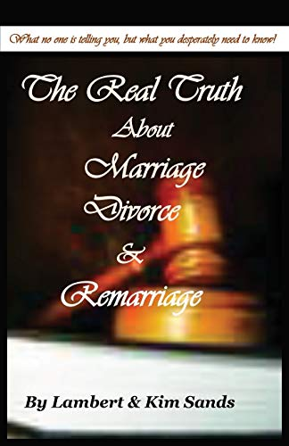 The Real Truth about Marriage, Divorce & Remarriage: The Truth No One Wants to Tell You But the...