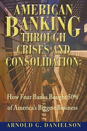 9780991159758: American Banking Through Crises and Consolidation: How Four Banks Bought 50% of America's Biggest Business