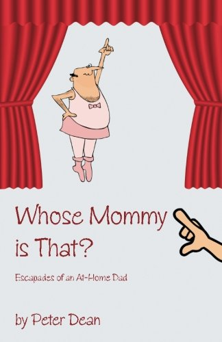 Whose Mommy Is That?: Escapades of an At-Home Dad: Dean, Peter G.