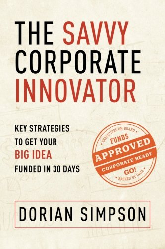 9780991220106: The Savvy Corporate Innovator: Key Strategies to Get Your Big Idea Funded in 30 Days