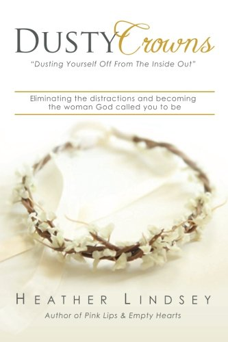 Dusty Crowns: Eliminating the Distractions and Becoming the Woman God Called You to Be: Lindsey, ...