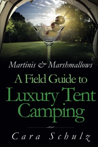 Martinis & Marshmallows: A Field Guide to Luxury Tent Camping (Volume 1): Schulz, Cara