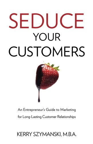 9780991315604: Seduce Your Customers: An Entrepreneur's Guide to Marketing for Long-Lasting Customer Relationships