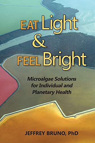 9780991392506: Eat Light & Feel Bright: Microalgae Solutions for Individual and Planetary Health
