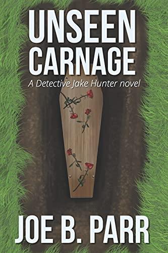 Unseen Carnage (Detective Jake Hunter Mysteries) (Volume 3): Joe B Parr