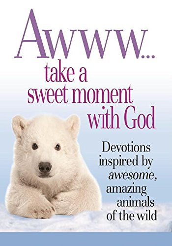Awww. Take a Sweet Moment with God: Devotions Inspired by Awesome, Amazing Animals of the Wild