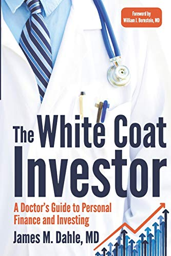 The White Coat Investor: A Doctor's Guide To Personal Finance And Investing: Dahle MD, James M