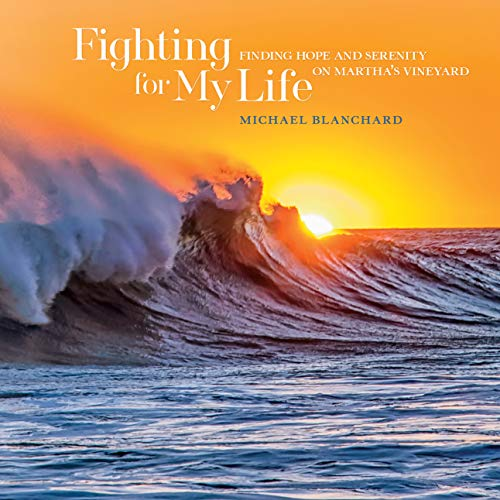 Fighting for My Life: Finding Hope and Serenity on Martha's Vineyard: Michael Blanchard