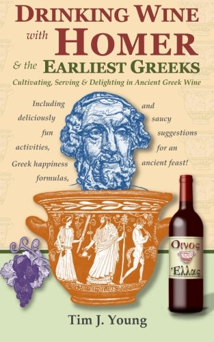 Drinking Wine with Homer & the Earliest Greeks: Cultivating, Serving & Delighting in ...