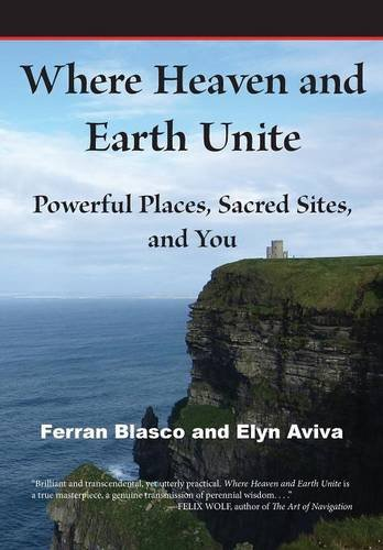 Where Heaven and Earth Unite: Powerful Places, Sacred Sites, and You: Ferran Blasco