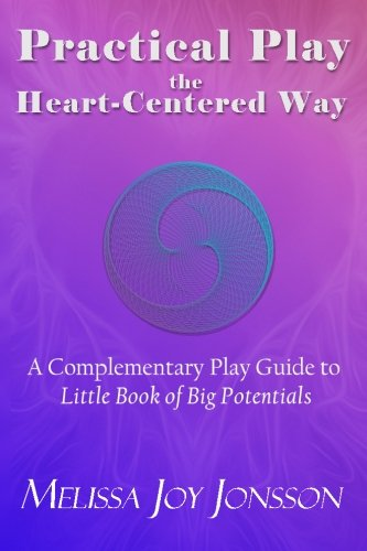 9780991534661: Practical Play the Heart-Centered Way: A Complementary Play Guide to Little Book of Big Potentials