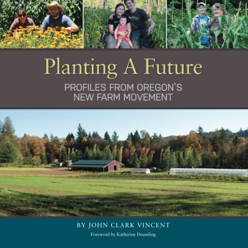 Planting A Future: Profiles from Oregon's New Farm Movement: Vincent, John Clark