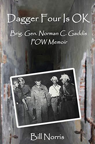 Dagger Four Is OK: Brig. Gen. Norman C. Gaddis POW Memoir: Bill Norris
