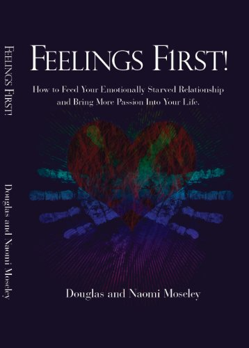 Feelings First! How to Feed Your Emotionally Starved Relationship and Bring More Passion Into Your ...
