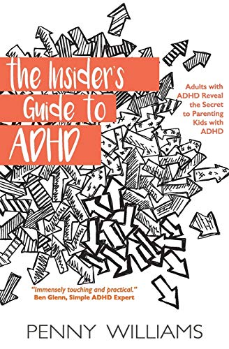 The Insider's Guide To Adhd: Adults With Adhd Reveal The Secret To Parenting Kids With Adhd