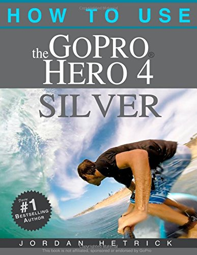 9780991654734: How To Use The GoPro Hero 4 Silver: The Adventure Sports Edition: The Essential Field Guide for The Hero 4 Silver