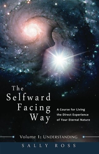 9780991670505: The Selfward Facing Way: A Course for Living the Direct Experience of Your Eternal Nature (Volume 1)