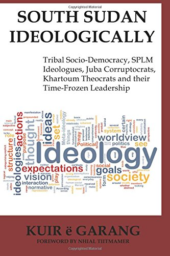 South Sudan Ideologically: Tribal Socio-Democracy, Splm Ideologues, Juba Corruptocrats, Khartoum ...
