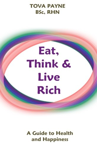 Eat Think & Live Rich: A Guide to Health and Happiness: Tova Payne