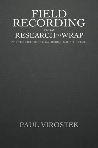 9780991801411: Field Recording: from Research to Wrap: An Introduction to Gathering Sound Effects