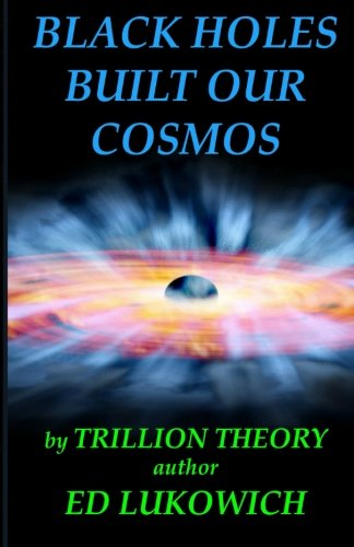 Black Holes Built Our Cosmos (Trillion Theory): Lukowich, MR Ed