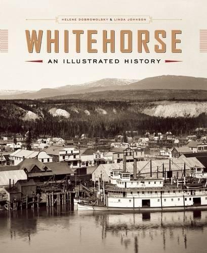 Whitehorse: An Illustrated History (Hardback): Helene Dobrowolsky, Linda Johnson