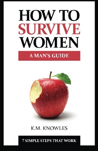9780991972005: How To Survive Women: A Man's Guide: 7 Simple Steps That Work: Volume 1 (How To Survive Guides)