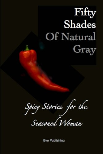 Fifty Shades of Natural Gray: Spicy Stories for the Seasoned Woman: Eve Publishing