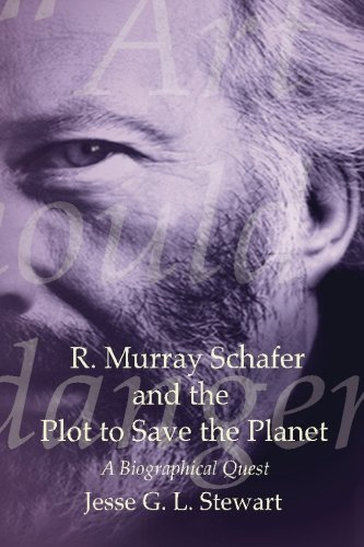 R. Murray Schafer and the Plot to Save the Planet: A Biographical Quest: Jesse G. L. Stewart