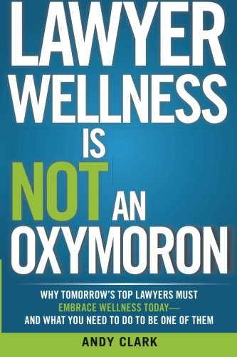 Lawyer Wellness Is NOT An Oxymoron: Why Tomorrow's Top Lawyers Must Embrace Wellness Today-And...