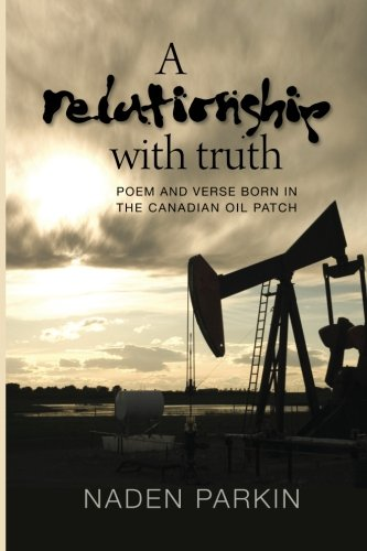 A Relationship with Truth: Poem and Verse Born in the Canadian Oil Patch: Naden Parkin