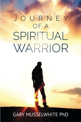 Journey of a Spiritual Warrior: Awaken the Warrior: Gary Robert Musselwhite Phd