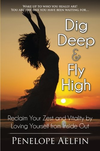 9780992318888: Dig Deep & Fly High: Reclaim Your Zest and Vitality by Loving Yourself from Inside Out