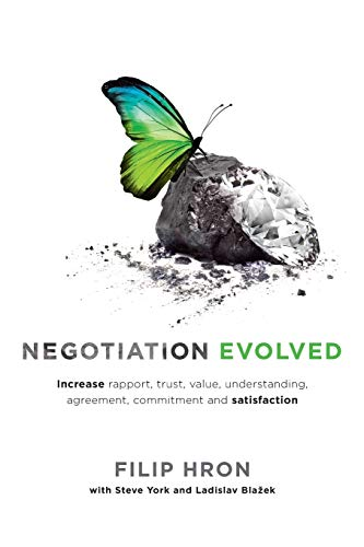 Negotiation Evolved: Increase rapport, trust, value, understanding, agreement, commitment and ...