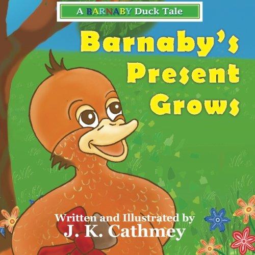 Barnaby's Present Grows: A Barnaby Duck Tale: J. K. Cathmey