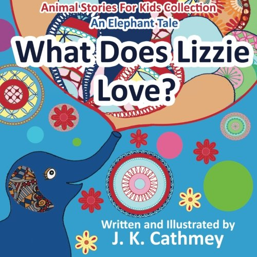 What Does Lizzie Love?: An Elephant Tale from the Animals Stories For Kids Collection: Cathmey, J. ...