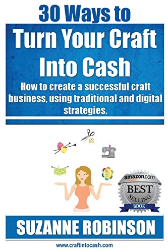 30 Ways to Turn Your Craft Into Cash: How to Create a Successful Craft Business, Using Traditional ...
